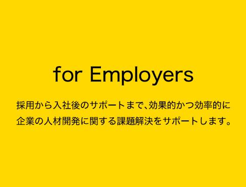 for Employers 採用から入社後のサポートまで、効果的かつ効率的に企業の人材開発に関する課題解決をサポートします。