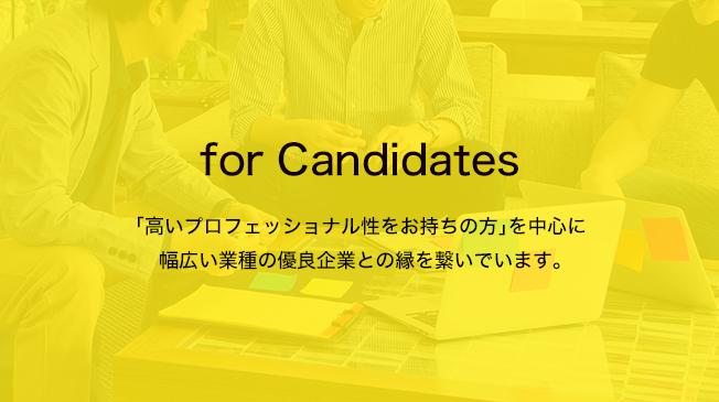 for Candidates 「高いプロフェッショナル性をお持ちの方」を中心に幅広い業種の優良企業との縁を繋いでいます。